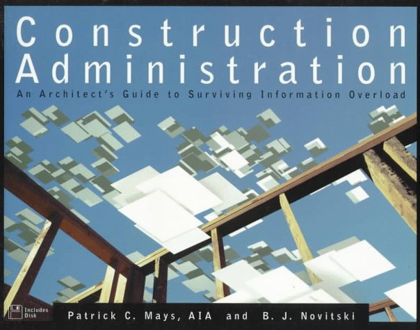 Construction Administration : An Architect's Guide to Surviving Information  Overload by Patrick C. Mays, B. J. Novitski