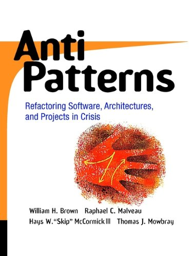 "AntiPatterns: Refactoring Software, Architectures, and Projects in Crisis - William J. Brown, Raphael C. Malveau, Hays W. ""Skip"" McCormick, Thomas J. Mowbray"