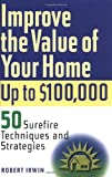 Improve the Value of Your Home up to $100,000: 50 Sure-Fire Techniques and Strategies