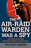 The Air Raid Warden Was a Spy: And Other Tales from Home-Front America in World War II