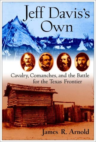 Jeff Davis's Own: Cavalry, Comanches, and the Battle for the Texas Frontier, Arnold, James R.