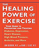 The Healing Power of Exercise : Your Guide to Preventing and Treating Diabetes, Depression, Heart Disease, High Blood Pressure, Arthritis, and More