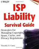 ISP Liability Survival Guide: Strategies for Managing Copyright, Spam, Cache, and Privacy Regulations