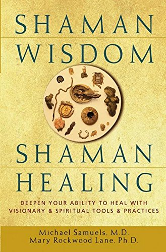 Shaman Wisdom, Shaman Healing: The Secrets of Deepening Your Ability to Heal With Visionary and Spiritual Tools and Practices, Samuels, Michael; Samuels, Mike; Rockwood Lane, Mary; Lane, Mary Rockwood