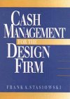 Cash Management for the Design Firm by Frank A. Stasiowski