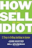 Buy How to Sell to an Idiot: 12 Steps to Selling Anything to Anyone from Amazon