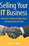 Buy Selling Your IT Business : Valuation, Finding the Right Buyer, and Negotiating the Deal from Amazon