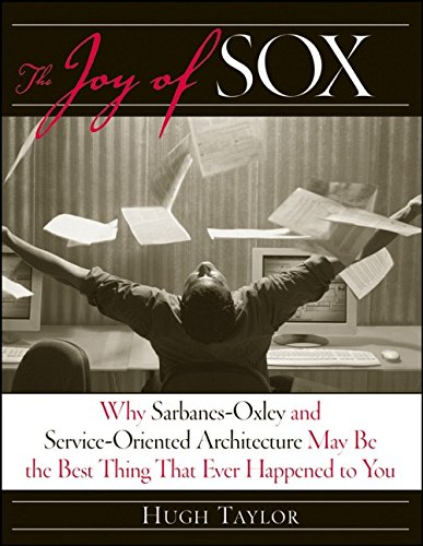 The Joy of SOX Why Sarbanes Oxley and Services Oriented Architecture May Be the Best Thing That Ever Happened to You