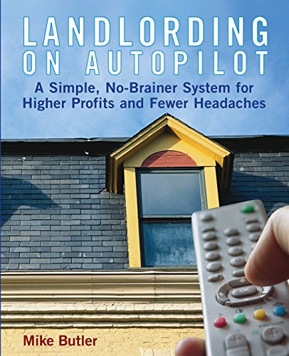 Landlording on Auto-Pilot: A Simple, No-Brainer System for Higher Profits and Fewer Headaches - Mike Butler