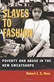 Slaves to Fashion: Poverty and Abuse in the New Sweatshops by Robert J. S. Ross