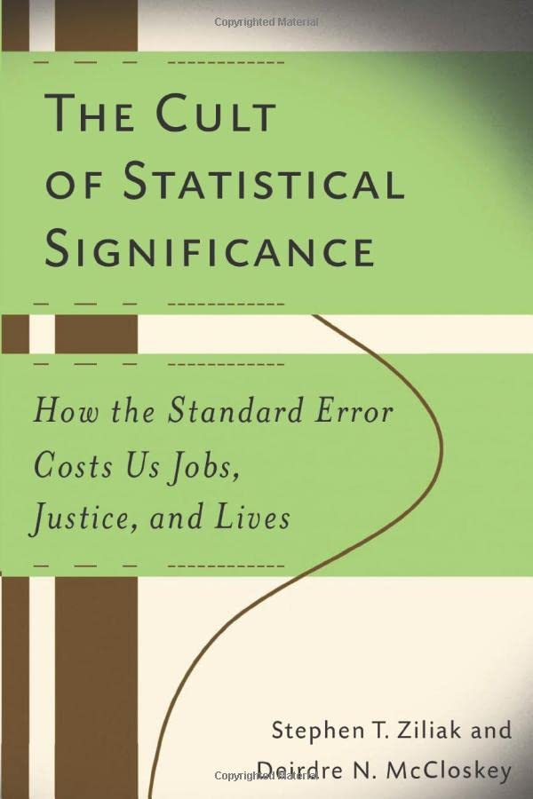 738. The Cult of Statistical Significance: How the Standard Error Costs Us Jobs, Justice, and Lives (Economics, Cognition, and Society)