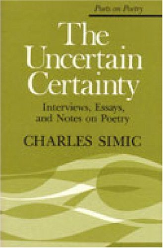 The Uncertain Certainty: Interviews, Essays, and Notes on Poetry (Poets on Poetry), Simic, Charles