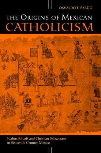 PDF The Origins of Mexican Catholicism Nahua Rituals and Christian Sacraments in Sixteenth Century Mexico History Languages and Cultures of the Spanish and Portuguese Worlds Spanish