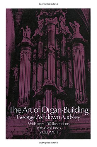 001: The Art of Organ Building: A Comprehensive Historical, Theoretical, and Practical Teatise on the Tonal Appointment and Mechanical Construction of Concert-Room, Church, and Chamber Organs, Vol. 1, Audsley, George Ashdown