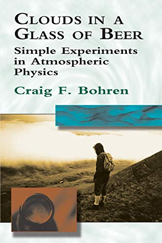 Clouds in a Glass of Beer: Simple Experiments in Atmospheric Physics - Craig F. Bohren