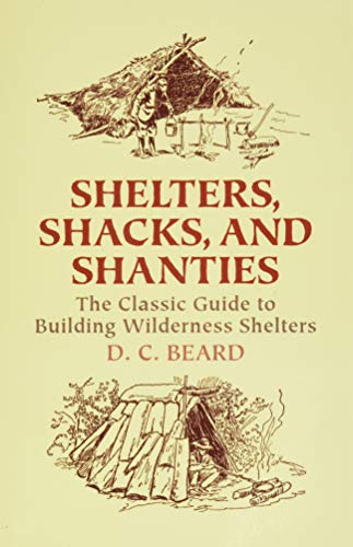 Shelters, Shacks, and Shanties: The Classic Guide to Building Wilderness Shelters (Dover Books on Architecture) - D. C. Beard