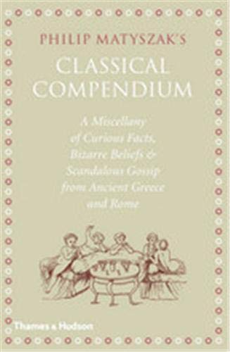 The Classical Compendium: A Miscellany of Scandalous Gossip, Bawdy Jokes, Peculiar Facts, and Bad Behavior from the Ancient Greeks and Romans, Matyszak, Philip