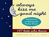 Always Kiss Me Good Night : Instructions on Raising the Perfect Parent by 147 Kids Who Know - book cover picture