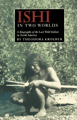 Ishi in Two Worlds: A Biography of the Last Wild Indian in North America, Kroeber, Theodora