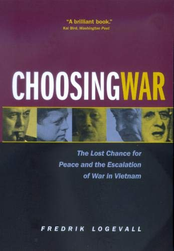 Choosing War: The Lost Chance for Peace and the Escalation of War in Vietnam, Logevall, Fredrik