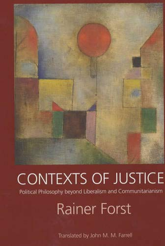 Contexts of Justice: Political Philosophy beyond Liberalism and Communitarianism (Philosophy, Social Theory, and the Rule of Law), Forst, Rainer