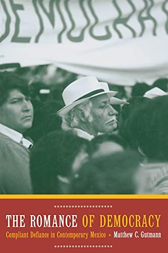 The Romance of Democracy: Compliant Defiance in Contemporary Mexico, Gutmann, Matthew C.