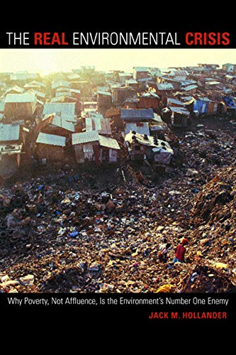 The Real Environmental Crisis: Why Poverty, Not Affluence, Is the Environment's Number One Enemy, Hollander, Jack M.