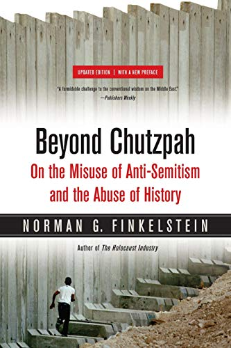 Beyond Chutzpah: On the Misuse and Abuse of Anti-Semitism and the Abuse of History, by Finkelstein, Norman