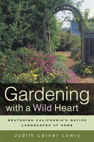 Gardening with a Wild Heart: Restoring California's Native Landscapes at Home, Lowry, Judith Larner