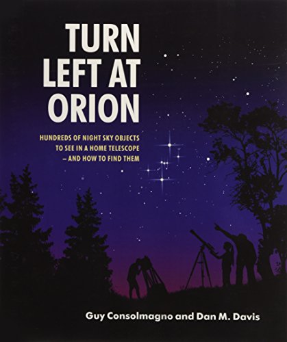 Turn Left at Orion: Hundreds of Night Sky Objects to See in a Home Telescope - and How to Find Them - Guy Consolmagno, Dan M. Davis