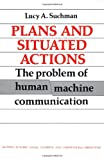 Plans and Situated Actions : The Problem of Human-Machine Communication (Learning in Doing: Social, Cognitive & Computational Perspectives)