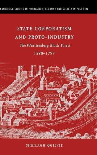 State Corporatism and Proto-Industry: The W�rttemberg Black Forest, 1580-1797 (Cambridge Studies in Population, Economy and Society in Past Time), Ogilvie, Sheilagh C.
