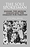 The Sole Spokesman : Jinnah, the Muslim League and the Demand for Pakistan