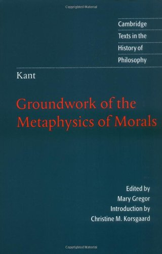 Kant: Groundwork of the Metaphysics of Morals (Cambridge Texts in the History of Philosophy), Kant, Immanuel
