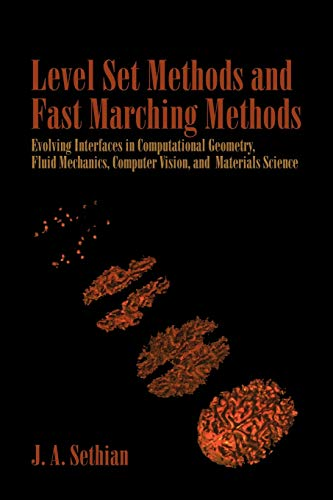 Level Set Methods and Fast Marching Methods : Evolving Interfaces in Computational Geometry, Fluid Mechanics, Computer Vision, and Materials Science ( ... phs on Applied and Computational Mathematics) by J. A. Sethian, M. J. Ablowitz (Series Editor), S. H. Davis (Series Editor), E. J. Hinch (Series Editor), A. Iserles (Series Editor), J. Ockendon (Series Editor), P. J. Olver (Series Editor)
