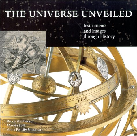 The Universe Unveiled: Instruments and Images Through History, Stephenson, Bruce; Bolt, Marvin; Friedman, Anna Felicity