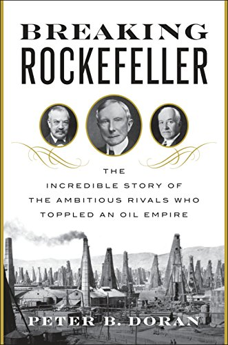 Breaking Rockefeller: The Incredible Story of the Ambitious Rivals Who Toppled an Oil Empire - Peter B. Doran