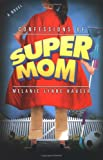 Confessions of Super Mom by Melanie Lynne  Hauser