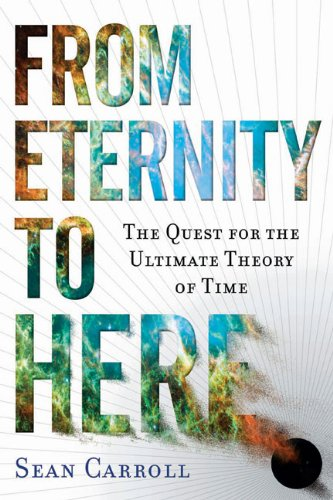 From Eternity to Here: The Quest for the Ultimate Theory of Time, by Carroll, S.