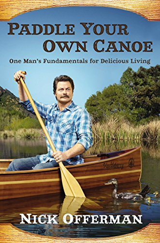 Paddle Your Own Canoe: One Man's Fundamentals for Delicious Living, Nick Offerman