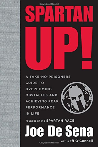 Spartan Up!: A Take-No-Prisoners Guide to Overcoming Obstacles and Achieving Peak Performance in Life - Joe De SenaO'Connell Jeff