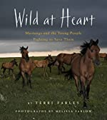 Wild at Heart: Mustangs and the Young People Trying to Save Them by Terri Farley and Melissa Farlow