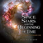Space, Stars, and the Beginning of Time: What the Hubble Telescope Saw by Elaine Scott