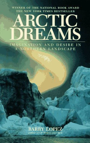 Arctic Dreams: Imagination And Desire In A Northern Landscape, Lopez, Barry