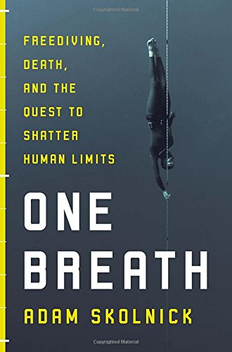 One Breath: Freediving, Death, and the Quest to Shatter Human Limits - Adam Skolnick
