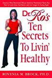 Dr. Ro's Ten Secrets To Livin' Healthy America's Most Renowned African American Nutritionist Shows You How To Look Great, Feel Better, And Live Longer By Eating Right