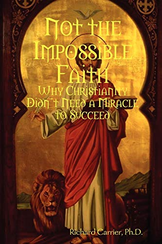 Not the Impossible Faith: Why Christianity Didn&#8217;t Need a Miracle to Succeed, by Carrier, R.