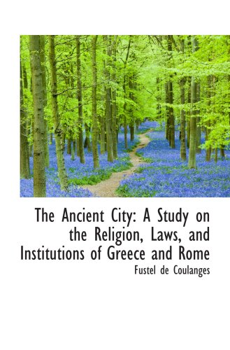 The Ancient City: A Study on the Religion, Laws, and Institutions of Greece and Rome