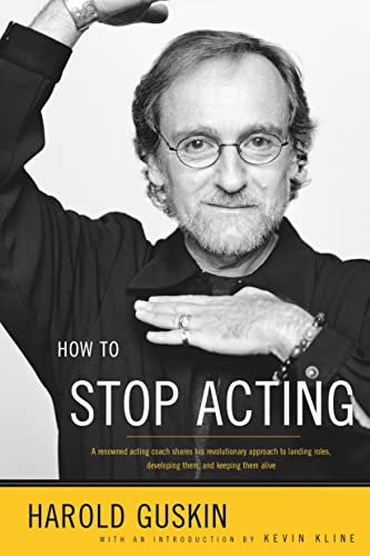 How to Stop Acting: A Renown Acting Coach Shares His Revolutionary Approach to Landing Roles, Developing Them and Keeping them Alive, Guskin, Harold