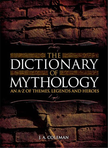 Dictionary of Mythology: An A Z of Themes Legends and Heroes (2007) - J Coleman